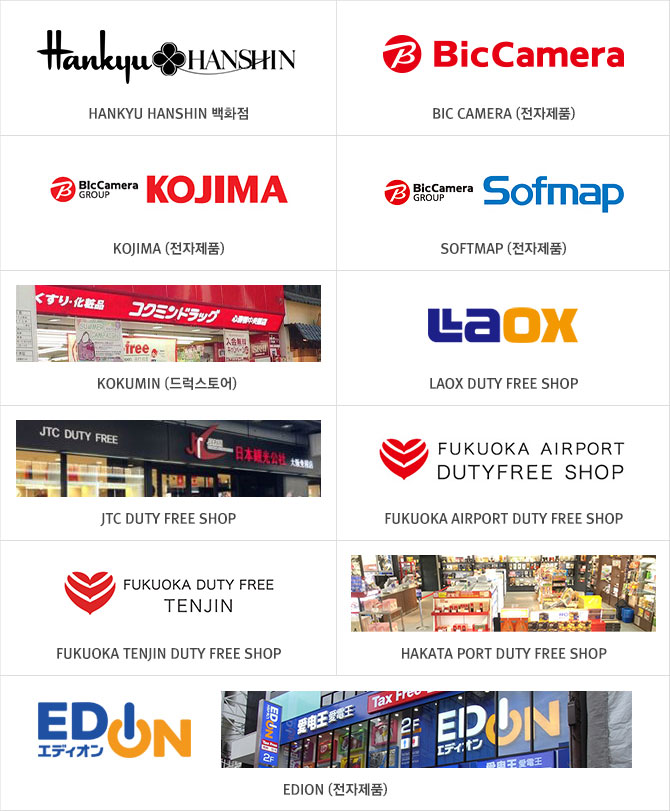 HANKYU HANSHIN 백화점, BIC CAMERA (전자제품), KOJIMA (전자제품), SOFTMAP (전자제품), KOKUMIN (드럭스토어), LAOX DUTY FREE SHOP, JTC DUTY FREE SHOP, FUKUOKA AIRPORT DUTY FREE SHOP, FUKUOKA TENJIN DUTY FREE SHOP, HAKATA PORT DUTY FREE SHOP, EDION (전자제품)